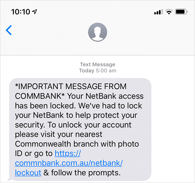 "Scam example: ""IMPORTANT MESSAGE FROM COMMBANK - Your NetBank access has been locked. We've had to lock your NetBank to help protect your security. To unlock hyour account please visit your nearest Commonwealth branch with photo ID or go to... """