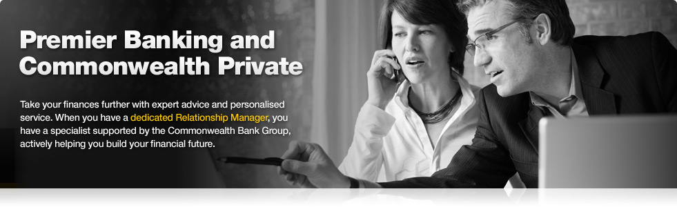 Premier Banking and Commonwealth Private. Take your finances further with expert advice and personalised service. When you have a dedicated Relationship Manager, you have a specialist supported by the Commonwealth Bank actively helping you build your financial future.